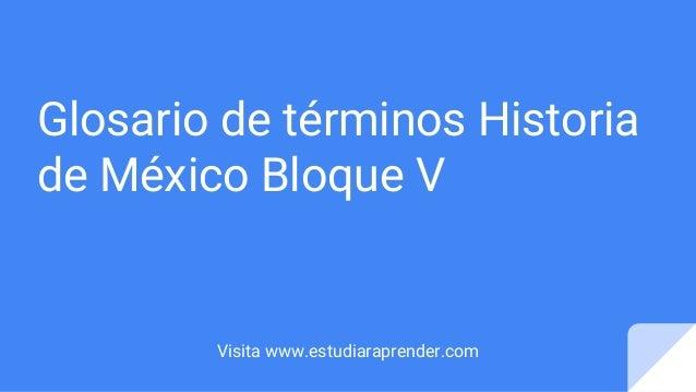 Glosario de términos Historia de México Bloque V Visita www.estudiaraprender.com