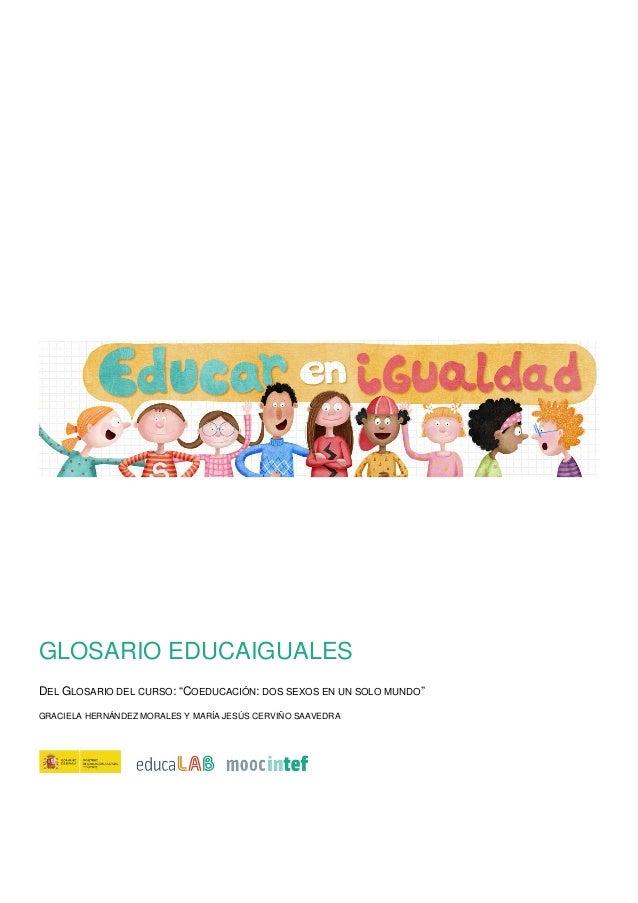 """GLOSARIO EDUCAIGUALES DEL GLOSARIO DEL CURSO: """"COEDUCACIÓN: DOS SEXOS EN UN SOLO MUNDO"""" GRACIELA HERNÁNDEZ MORALES Y MARÍA..."""