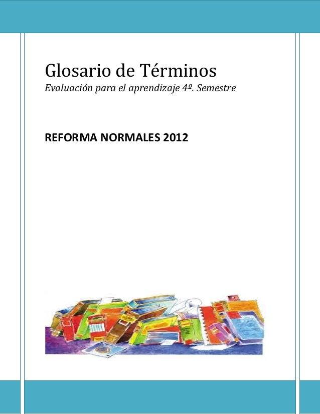 Glosario de Términos Evaluación para el aprendizaje 4º. Semestre REFORMA NORMALES 2012