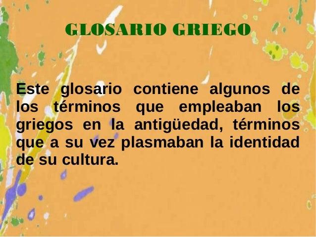 GLOSARIO GRIEGO Este glosario contiene algunos de los términos que empleaban los griegos en la antigüedad, términos que a ...