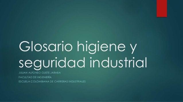 Glosario higiene y  seguridad industrial  JULIAN ALFONSO GUETE JARABA  FACULTAD DE INGENIERÍA  ESCUELA COLOMBIANA DE CARRE...