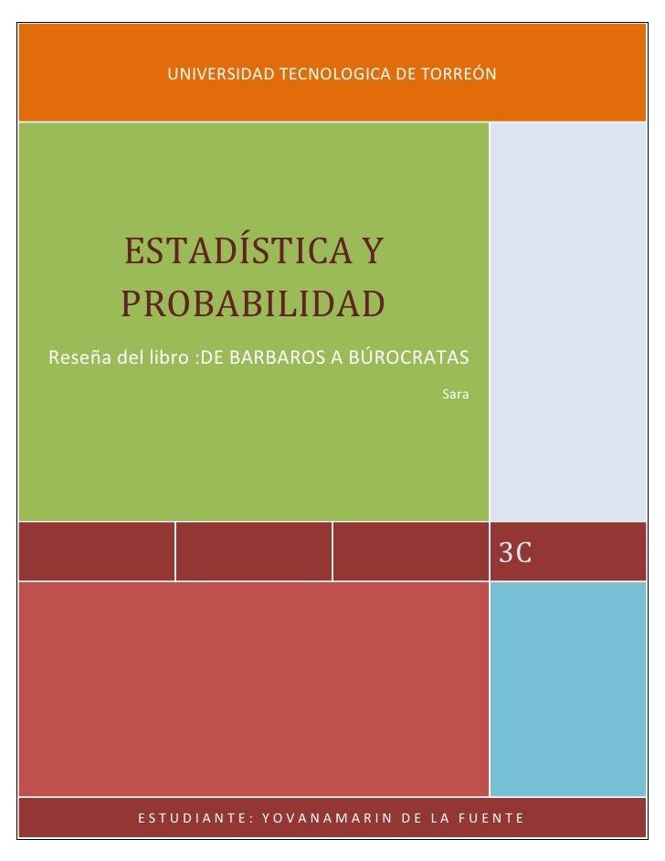 UNIVERSIDAD TECNOLOGICA DE TORREÓN       ESTADÍSTICA Y       PROBABILIDADReseña del libro :DE BARBAROS A BÚROCRATAS       ...