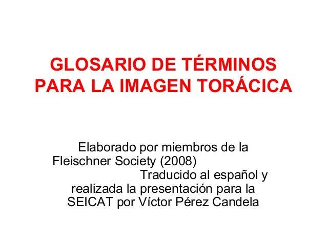 GLOSARIO DE TÉRMINOS PARA LA IMAGEN TORÁCICA Elaborado por miembros de la Fleischner Society (2008) Traducido al español y...