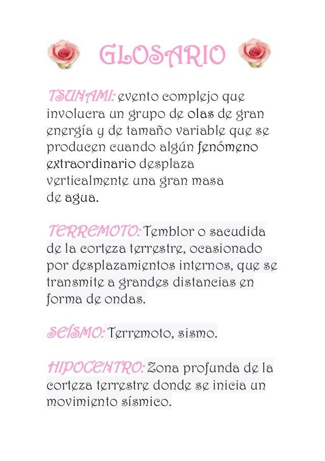 GLOSARIO TSUNAMI: evento complejo que involucra un grupo de olas de gran energía y de tamaño variable que se producen cuan...