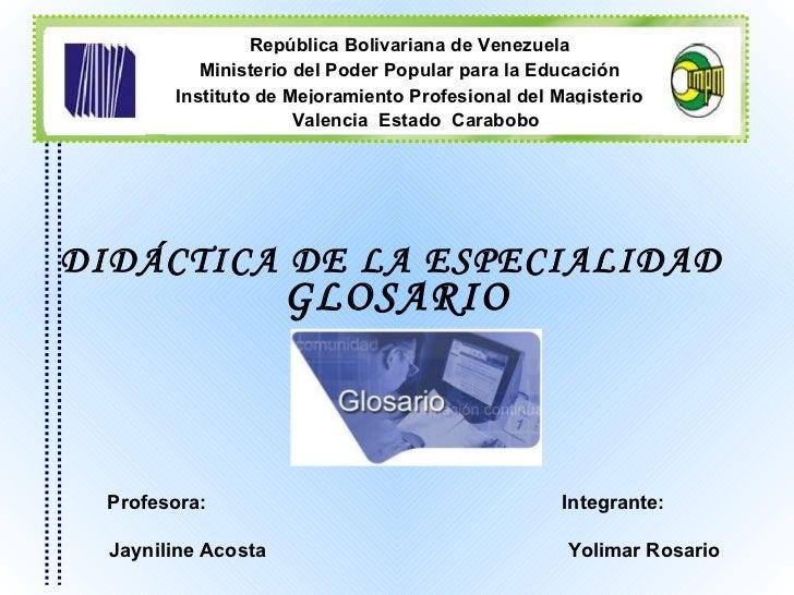 Integrante:  Yolimar Rosario Profesora:  Jayniline Acosta DIDÁCTICA DE LA ESPECIALIDAD  GLOSARIO República Bolivariana de ...