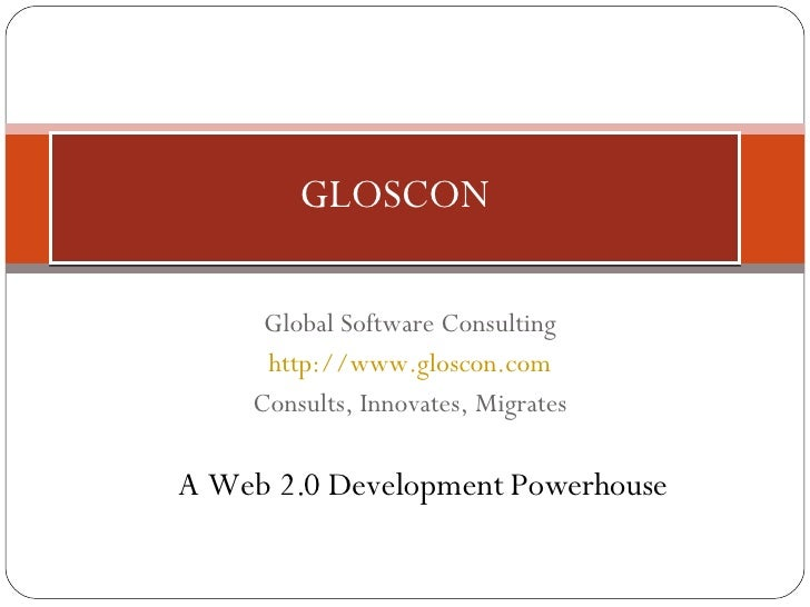 Global Software Consulting http://www.gloscon.com Consults, Innovates, Migrates GLOSCON A Web 2.0 Development Powerhouse