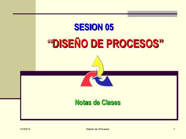 """SESION 05           """"DISEÑO DE PROCESOS""""               Notas de Clases01/03/13          Diseño de Procesos   1"""