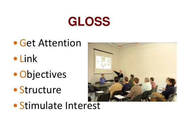 GLOSS •Get Attention •Link •Objectives •Structure •Stimulate Interest