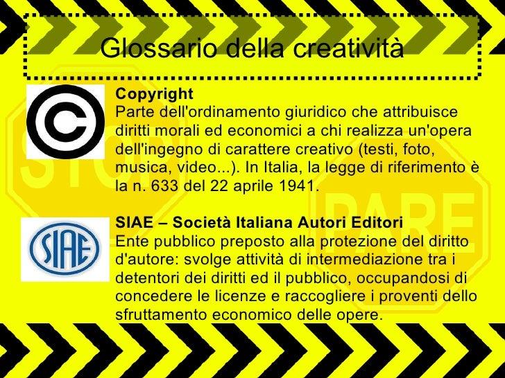Glossario della creatività Copyright Parte dellordinamento giuridico che attribuisce diritti morali ed economici a chi rea...