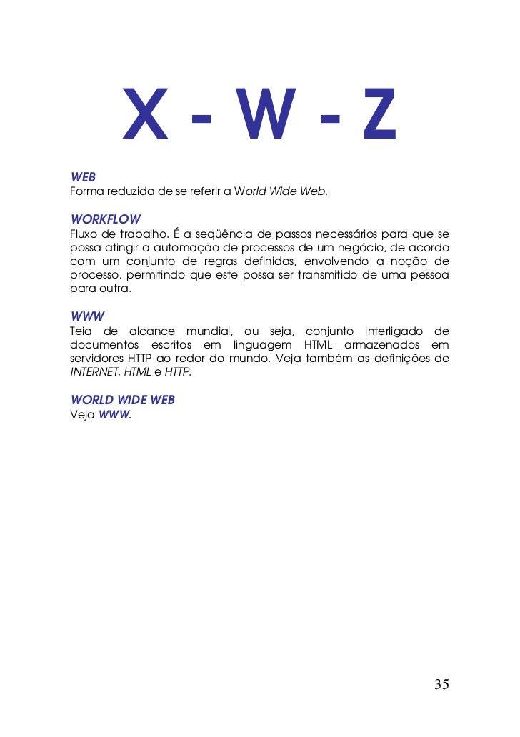 X-W-ZWEBForma reduzida de se referir a World Wide Web.WORKFLOWFluxo de trabalho. É a seqüência de passos necessários para ...