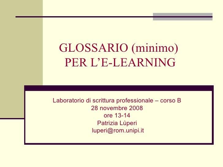 GLOSSARIO (minimo)  PER L'E-LEARNING Laboratorio di scrittura professionale – corso B 28 novembre 2008 ore 13-14 Patrizia ...