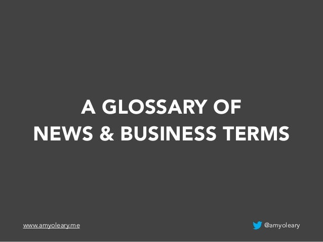 A GLOSSARY OF  NEWS & BUSINESS TERMS  www.amyoleary.me @amyoleary