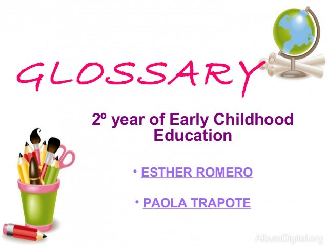 GLOSSARY 2º year of Early Childhood Education • ESTHER ROMERO • PAOLA TRAPOTE