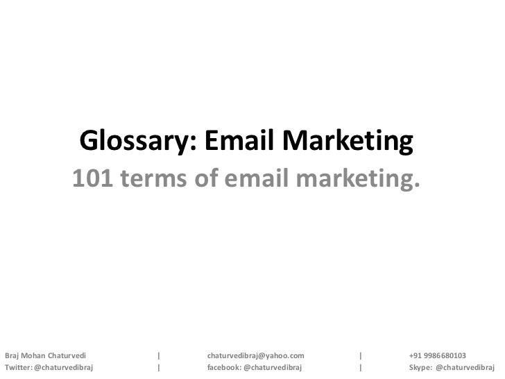 Glossary: Email Marketing                  101 terms of email marketing.Braj Mohan Chaturvedi      |   chaturvedibraj@yaho...