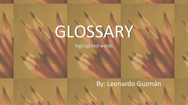 GLOSSARY  highlighted words           By: Leonardo Guzmán