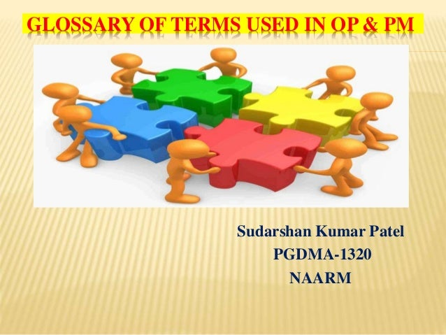 GLOSSARY OF TERMS USED IN OP & PM Sudarshan Kumar Patel PGDMA-1320 NAARM