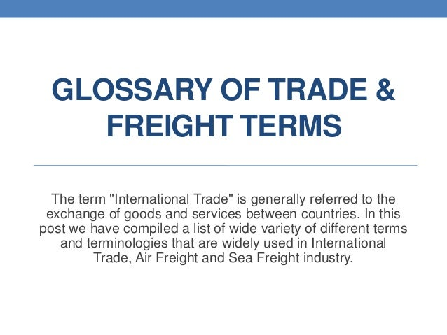 """GLOSSARY OF TRADE & FREIGHT TERMS The term """"International Trade"""" is generally referred to the exchange of goods and servic..."""