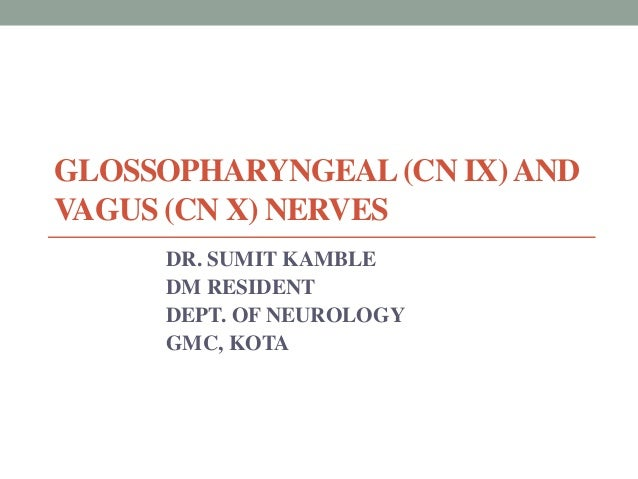 GLOSSOPHARYNGEAL(CN IX)AND VAGUS (CN X) NERVES DR. SUMIT KAMBLE DM RESIDENT DEPT. OF NEUROLOGY GMC, KOTA
