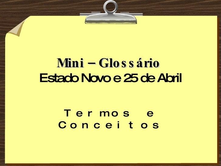 Mini – Glossário   Estado Novo e 25 de Abril Termos e Conceitos
