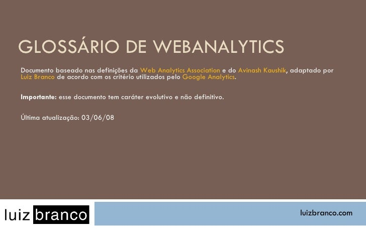 GLOSSÁRIO DE WEBANALYTICS Documento baseado nas definições da  Web Analytics Association  e do  Avinash Kaushik , adaptado...