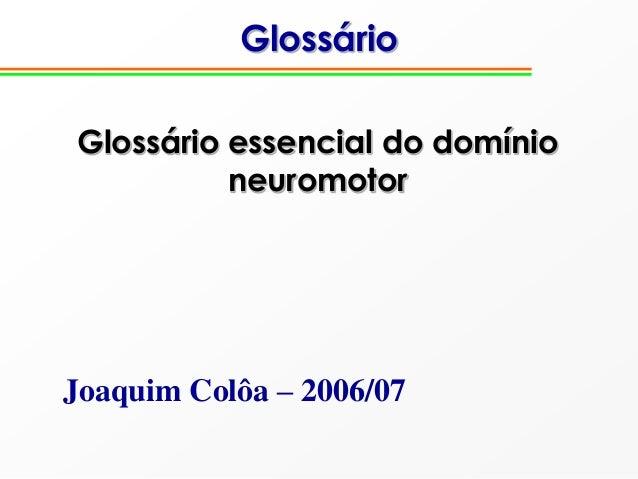 Glossário Glossário essencial do domínio neuromotor Joaquim Colôa – 2006/07
