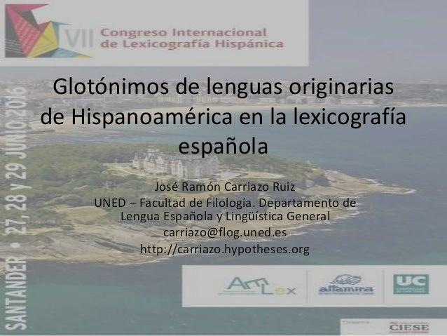 Glotónimos de lenguas originarias de Hispanoamérica en la lexicografía española José Ramón Carriazo Ruiz UNED – Facultad d...