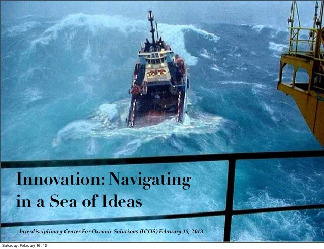 Innovation: Navigatingin a Sea of IdeasInterdisciplinary Center For Oceanic Solutions (ICOS) February 15, 2013Saturday, Fe...