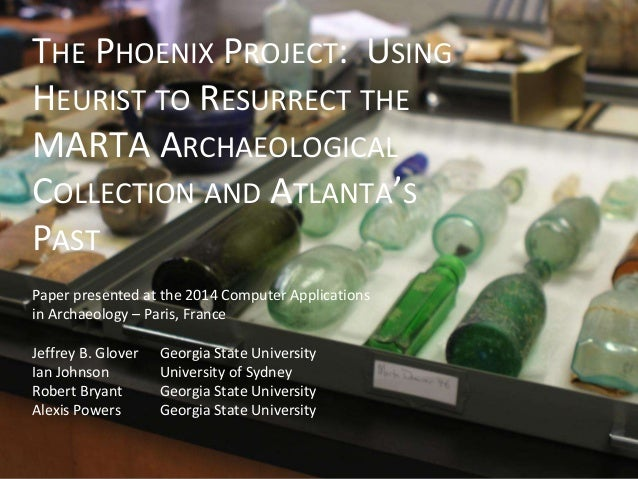 THE PHOENIX PROJECT: USING HEURIST TO RESURRECT THE MARTA ARCHAEOLOGICAL COLLECTION AND ATLANTA'S PAST Paper presented at ...
