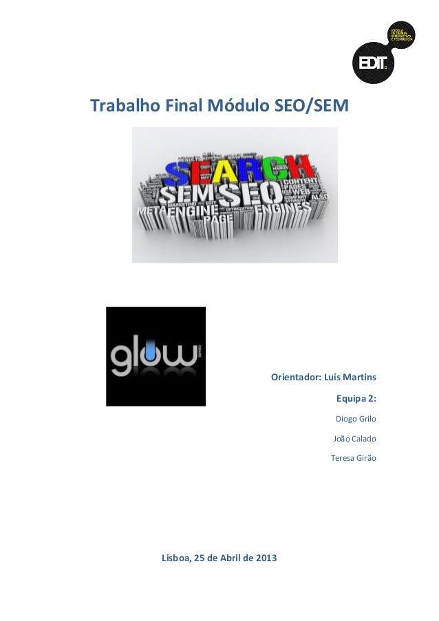 Trabalho Final Módulo SEO/SEM  Orientador: Luís Martins Equipa 2: Diogo Grilo João Calado Teresa Girão  Lisboa, 25 de Abri...