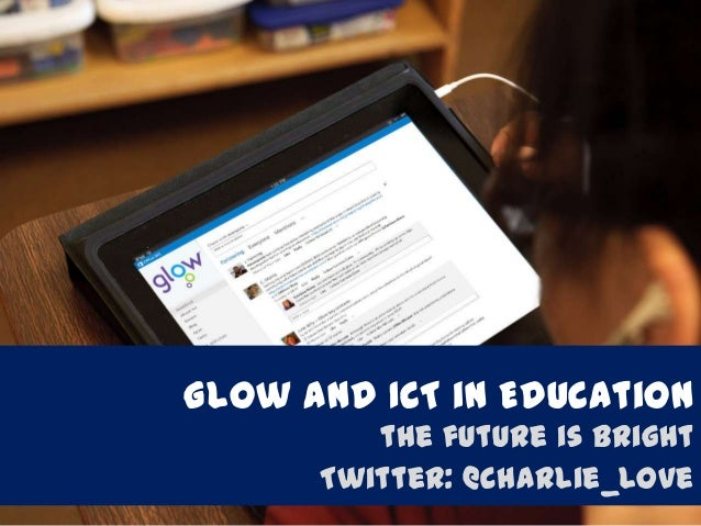 Glow and ICT in Education the future is bright Twitter: @charlie_love