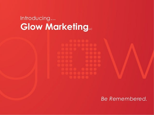 Be Remembered. Introducing… Glow MarketingLLC