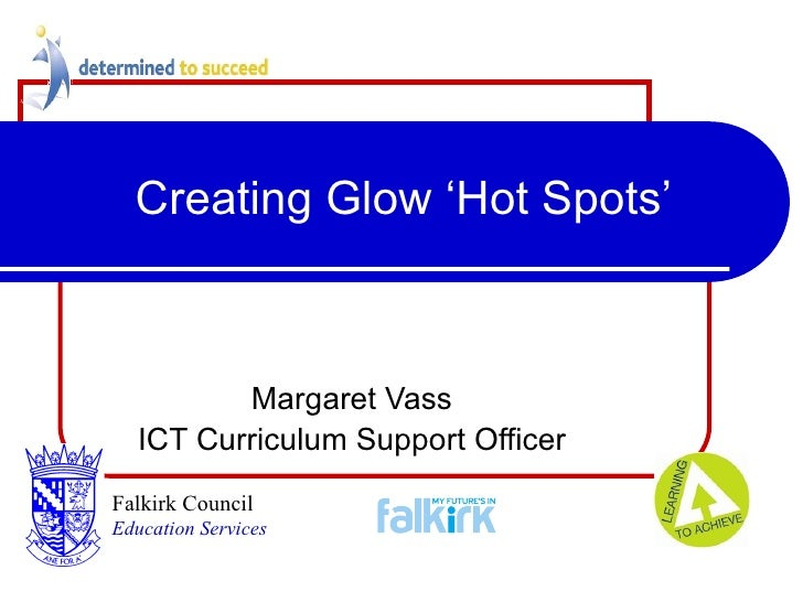 Creating Glow 'Hot Spots' Margaret Vass ICT Curriculum Support Officer Falkirk Council   Education Services
