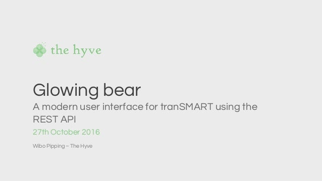 27th October 2016 Wibo Pipping – The Hyve Glowing bear A modern user interface for tranSMART using the REST API