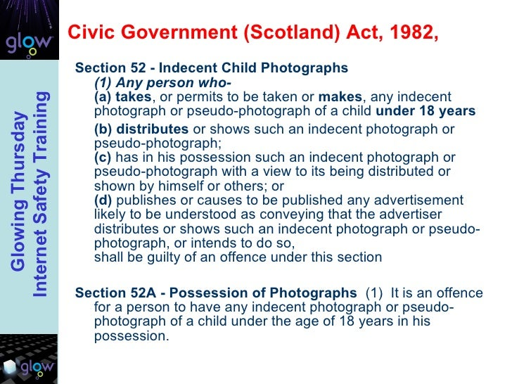 Civic Government (Scotland) Act, 1982,  <ul><li>Section 52 - Indecent Child Photographs   (1) Any person who-  (a)   takes...