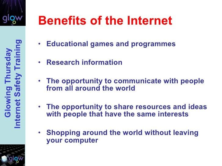 Benefits of the Internet <ul><li>Educational games and programmes </li></ul><ul><li>Research information  </li></ul><ul><l...