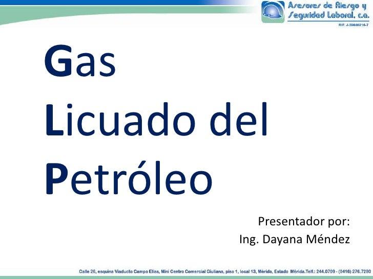GasLicuado delPetróleo             Presentador por:         Ing. Dayana Méndez