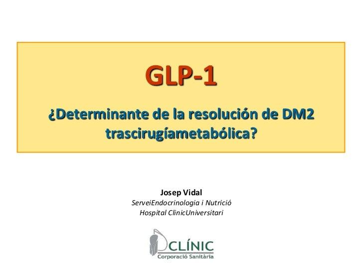 GLP-1<br />¿Determinante de la resolución de DM2 trascirugíametabólica?<br />Josep Vidal <br />ServeiEndocrinologia i Nutr...