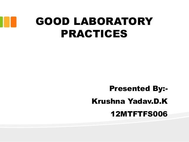 GOOD LABORATORY PRACTICES Presented By:- Krushna Yadav.D.K 12MTFTFS006