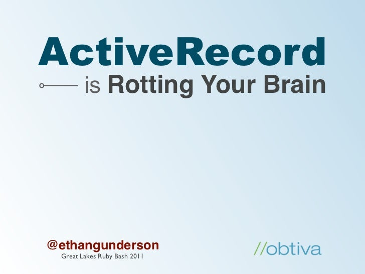 ActiveRecord         is Rotting Your Brain@ethangunderson  Great Lakes Ruby Bash 2011
