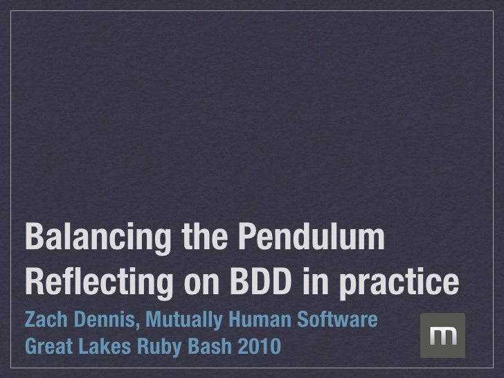 Balancing the Pendulum Reflecting on BDD in practice Zach Dennis, Mutually Human Software Great Lakes Ruby Bash 2010
