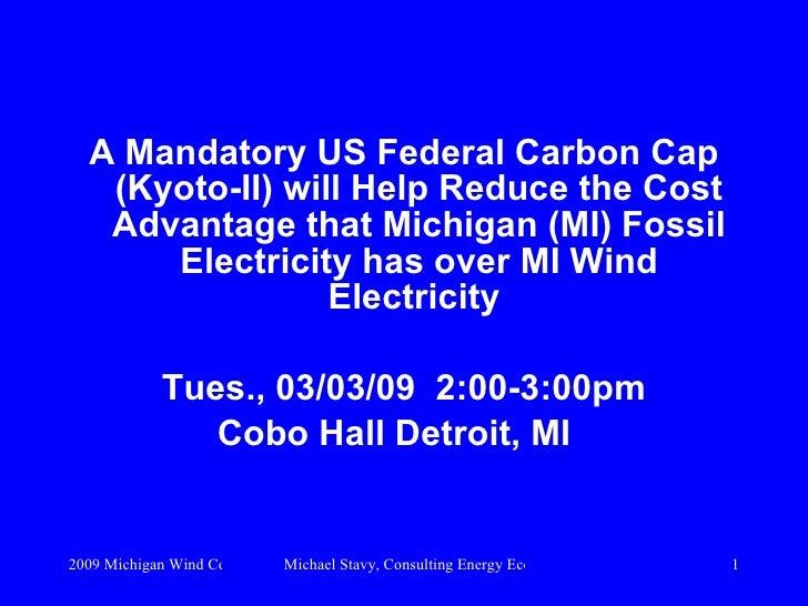 <ul><li>A Mandatory US Federal Carbon Cap (Kyoto-II) will Help Reducethe Cost Advantage that Michigan (MI) Fossil Electri...