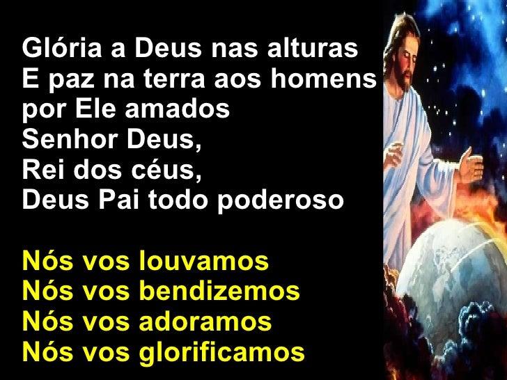Glória a Deus nas alturas E paz na terra aos homens  por Ele amados Senhor Deus,  Rei dos céus,  Deus Pai todo poderoso Nó...