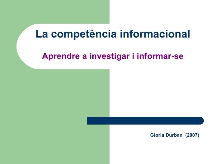 Gloria Durban  (2007) La competència informacional Aprendre a investigar i informar-se