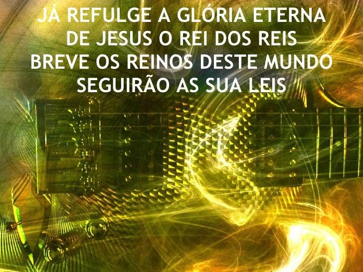 JÁ REFULGE A GLÓRIA ETERNA DE JESUS O REI DOS REIS BREVE OS REINOS DESTE MUNDO SEGUIRÃO AS SUA LEIS