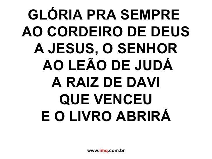 GLÓRIA PRA SEMPRE  AO CORDEIRO DE DEUS A JESUS, O SENHOR AO LEÃO DE JUDÁ A RAIZ DE DAVI QUE VENCEU  E O LIVRO ABRIRÁ  www...