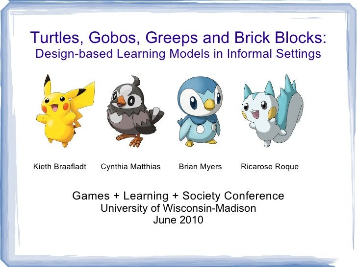 Turtles, Gobos, Greeps and Brick Blocks:Design-based Learning Models in Informal SettingsKieth Braafladt   Cynthia Matthia...
