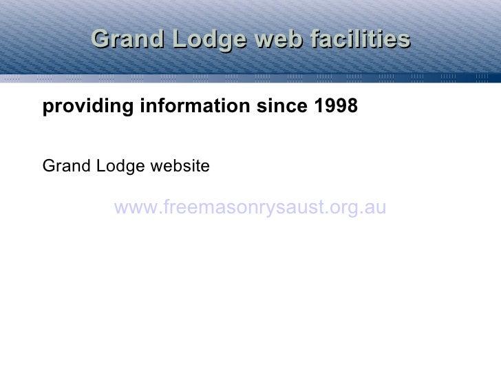 Grand Lodge web facilities  providing information since 1998  Grand Lodge website          www.freemasonrysaust.org.au