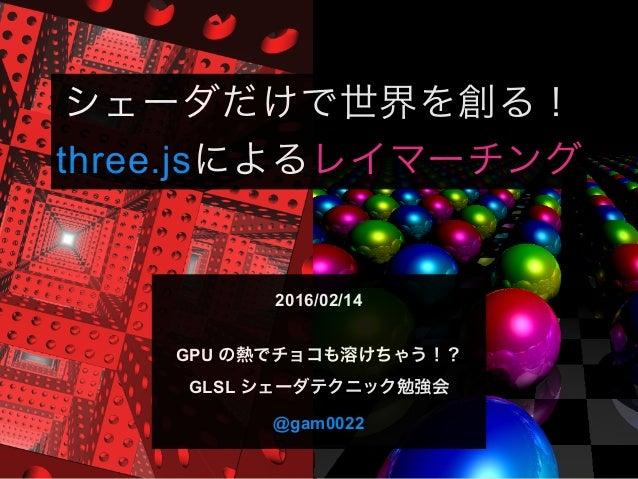 シェーダだけで世界を創る! three.jsによるレイマーチング 2016/02/14 GPU の熱でチョコも溶けちゃう!? GLSL シェーダテクニック勉強会 @gam0022
