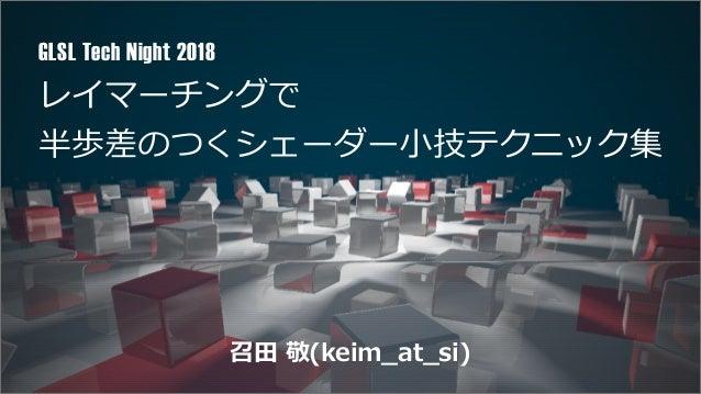 レイマーチングで 半歩差のつくシェーダー⼩技テクニック集 GLSL Tech Night 2018 召⽥ 敬(keim_at_si)