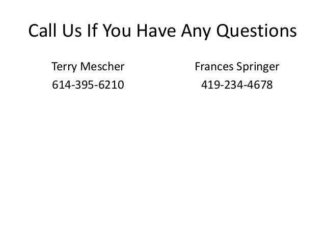 Call Us If You Have Any Questions Terry Mescher 614-395-6210  Frances Springer 419-234-4678